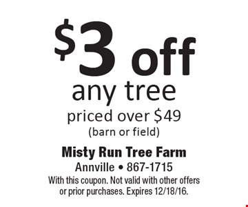 $3 off any tree priced over $49 (barn or field). With this coupon. Not valid with other offers or prior purchases. Expires 12/18/16.