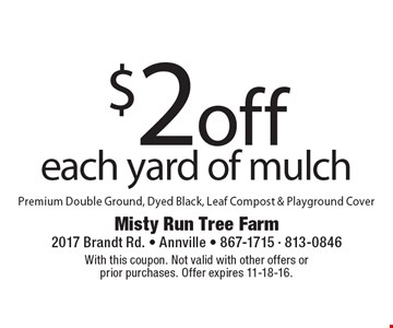 $2 off each yard of mulch. Premium Double Ground, Dyed Black, Leaf Compost & Playground Cover. With this coupon. Not valid with other offers or prior purchases. Offer expires 11-18-16.