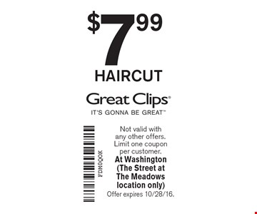 $7.99 HAIRCUT. Not valid with any other offers. Limit one coupon per customer. At Washington (The Street atThe Meadows location only) Offer expires 10/28/16.