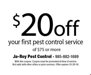 $20 off your first pest control service of $75 or more. With this coupon. Coupon must be presented at time of service. Not valid with other offers or prior services. Offer expires 10-28-16.