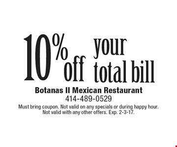 10% off your total bill. Must bring coupon. Not valid on any specials or during happy hour. Not valid with any other offers. Exp. 2-3-17.