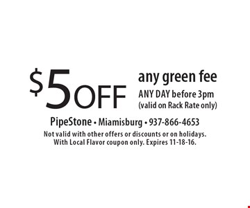 $ 5 OFF any green fee any day before 3pm (valid on Rack Rate only). Not valid with other offers or discounts or on holidays. With Local Flavor coupon only. Expires 11-18-16.
