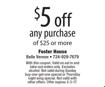 $5 off any purchase of $25 or more. With this coupon. Valid on eat in and take-out orders only. Excludes alcohol. Not valid during Sunday buy-one-get-one special or Thursday night wing special. Not valid with other offers. Offer expires 2-3-17.
