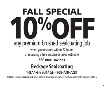 FALL special 10% off any premium brushed sealcoating job when you respond within 72 hours of receiving a free written detailed estimate$50 max. savings. With this coupon. Not valid with other offers or prior services. Some restrictions apply. Offer expires 11/11/16.