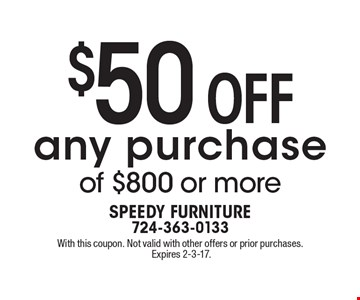 $50 Off any purchase of $800 or more. With this coupon. Not valid with other offers or prior purchases. Expires 2-3-17.