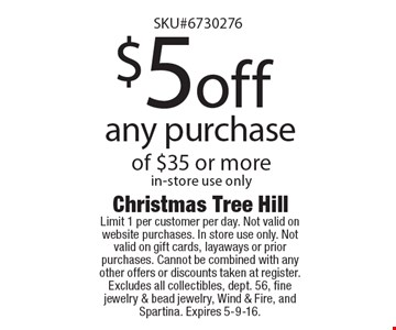 $5 off any purchase of $35 or more in-store use only. Limit 1 per customer per day. Not valid on website purchases. In store use only. Not valid on gift cards, layaways or prior purchases. Cannot be combined with any other offers or discounts taken at register. Excludes all collectibles, dept. 56, fine jewelry & bead jewelry, Wind & Fire, and Spartina. Expires 5-9-16.