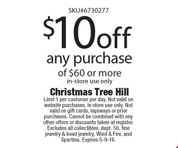 $10 off any purchase of $60 or more in-store use only. Limit 1 per customer per day. Not valid on website purchases. In store use only. Not valid on gift cards, layaways or prior purchases. Cannot be combined with any other offers or discounts taken at register. Excludes all collectibles, dept. 56, fine jewelry & bead jewelry, Wind & Fire, and Spartina. Expires 5-9-16.