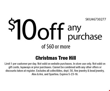 $10off any purchase of $60 or more. Limit 1 per customer per day. Not valid on website purchases. In store use only. Not valid on gift cards, layaways or prior purchases. Cannot be combined with any other offers or discounts taken at register. Excludes all collectibles, dept. 56, fine jewelry & bead jewelry, Alex & Ani, and Spartina. Expires 5-23-16.
