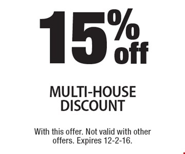 15%offMULTI-HOUSE DISCOUNT. With this offer. Not valid with other offers. Expires 12-2-16.