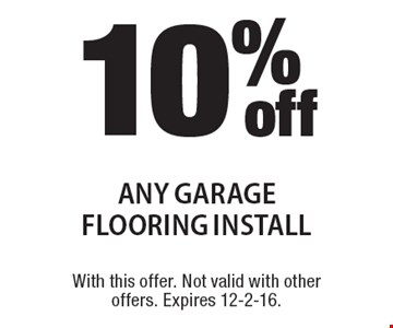 10%offany garage flooring install. With this offer. Not valid with other offers. Expires 12-2-16.