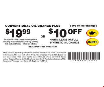 Save on oil changes. $10 OFF High Mileage or Full Synthetic Oil change. $19.99 conventional oil change plus Includes Oil & filter change, Courtesy check including visual brake check, battery, air filter, fluid, belts and hoses, 4 wheel tire rotation. includes tire rotation. Most vehicles. Up to 6 quarts of conventional oil. Other oils extra. TPMS Reset not included. Not valid with other offers. Plus shop fee of up to 15% based on non-discounted retail price, not to exceed $35.00, where permitted. Taxes extra. Disposal fee up to $5.00, where permitted. Valid at participating U.S. locations. Prices vary in HI and AK. Expires: 11/18/16.
