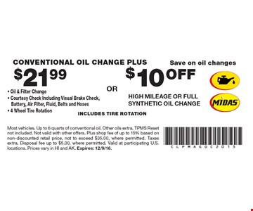 Save On Oil Changes. $21.99 Conventional Oil Change Plus. Oil & Filter Change, Courtesy Check Including Visual Brake Check, Battery, Air Filter, Fluid, Belts And Hoses, 4 Wheel Tire Rotation.  OR  $10 Off High Mileage Or Full Synthetic Oil Change. Includes tire rotation. Most vehicles. Up to 6 quarts of conventional oil. Other oils extra. TPMS Reset not included. Not valid with other offers. Plus shop fee of up to 15% based on non-discounted retail price, not to exceed $35.00, where permitted. Taxes extra. Disposal fee up to $5.00, where permitted. Valid at participating U.S. locations. Prices vary in HI and AK. Expires: 12/9/16.