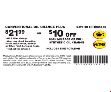 Save on oil changes $21.99 Conventional Oil Change Plus OR $10 OFF High Mileage Or Full Synthetic Oil Change. Oil & filter change, Courtesy check including visual brake check, battery, air filter, fluid, belts and hoses, 4 wheel tire rotation. Most vehicles. Up to 6 quarts of conventional oil. Other oils extra. TPMS Reset not included. Not valid with other offers. Plus shop fee of up to 15% based on non-discounted retail price, not to exceed $35.00, where permitted. Taxes extra. Disposal fee up to $5.00, where permitted. Valid at participating U.S. locations. Prices vary in HI and AK. Expires: 11/25/16.