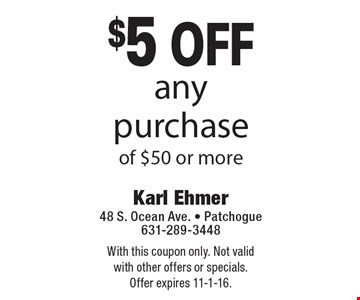 $5 off any purchase of $50 or more. With this coupon only. Not valid with other offers or specials. Offer expires 11-1-16.