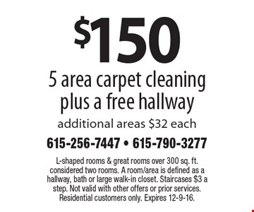 $150 for 5 area carpet cleaning plus a free hallway. Additional areas $32 each. L-shaped rooms & great rooms over 300 sq. ft. considered two rooms. A room/area is defined as a hallway, bath or large walk-in closet. Staircases $3 a step. Not valid with other offers or prior services. Residential customers only. Expires 12-9-16.