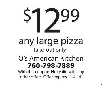 $12.99 any large pizza, take-out only. With this coupon. Not valid with any other offers. Offer expires 11-4-16.