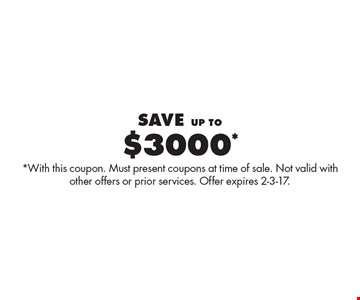 $3000* Save up to. *With this coupon. Must present coupons at time of sale. Not valid with other offers or prior services. Offer expires 2-3-17.