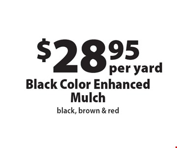 $28.95 per yard, Black Color Enhanced Mulch, black, brown & red. Offers not valid with any other offer or discount. Expires 12-1-16.