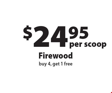 $24.95 per scoopFirewood buy 4, get 1 free. Offers not valid with any other offer or discount. Expires 12-1-16.