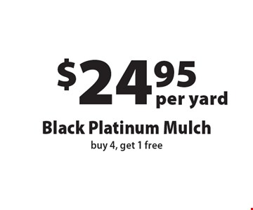 $24.95 per yard Black Platinum Mulch. Buy 4, get 1 free. Offers not valid with any other offer or discount. Expires 12-1-16.