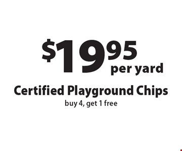$19.95 per yard, Certified Playground Chips, buy 4, get 1 free. Offers not valid with any other offer or discount. Expires 12-1-16.