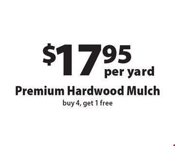 $17.95 per yard, Premium Hardwood Mulch, buy 4, get 1 free. Offers not valid with any other offer or discount. Expires 12-1-16.