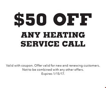 $50 off any heating service call. Valid with coupon. Offer valid for new and renewing customers. Not to be combined with any other offers. Expires 1/15/17.