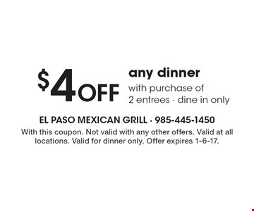 $4 OFF any dinner with purchase of 2 entrees - dine in only. With this coupon. Not valid with any other offers. Valid at all locations. Valid for dinner only. Offer expires 1-6-17.