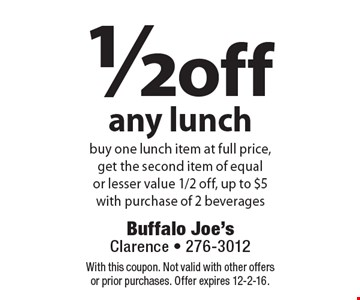 1/2 off any lunch. Buy one lunch item at full price, get the second item of equal or lesser value 1/2 off, up to $5. With purchase of 2 beverages. With this coupon. Not valid with other offers or prior purchases. Offer expires 12-2-16.