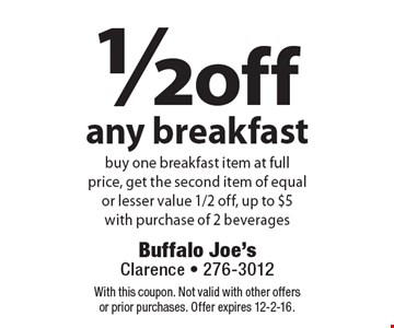 1/2 off any breakfast. Buy one breakfast item at full price, get the second item of equal or lesser value 1/2 off, up to $5. With purchase of 2 beverages. With this coupon. Not valid with other offers or prior purchases. Offer expires 12-2-16.