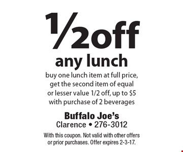 1/2 off any lunch. Buy one lunch item at full price, get the second item of equal or lesser value 1/2 off, up to $5 with purchase of 2 beverages. With this coupon. Not valid with other offers or prior purchases. Offer expires 2-3-17.