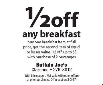 1/2 off any breakfast. Buy one breakfast item at full price, get the second item of equal or lesser value 1/2 off, up to $5 with purchase of 2 beverages. With this coupon. Not valid with other offers or prior purchases. Offer expires 2-3-17.