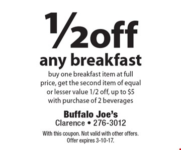 1/2 off any breakfast buy one breakfast item at full price, get the second item of equal or lesser value 1/2 off, up to $5 with purchase of 2 beverages. With this coupon. Not valid with other offers. Offer expires 3-10-17.