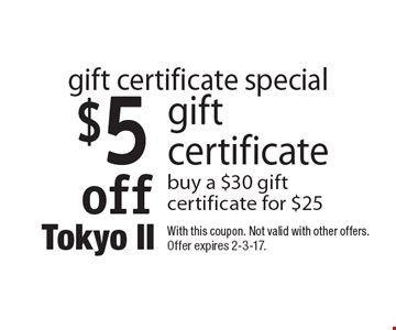 Gift certificate special $5 off gift certificate. Buy a $30 gift certificate for $25. With this coupon. Not valid with other offers. Offer expires 2-3-17.
