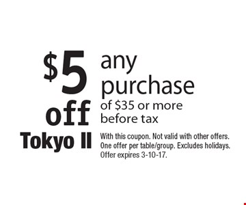 $5 off any purchase of $35 or more before tax. With this coupon. Not valid with other offers. One offer per table/group. Excludes holidays. Offer expires 3-10-17.