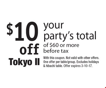 $10 off your party's total of $60 or more before tax. With this coupon. Not valid with other offers. One offer per table/group. Excludes holidays & hibachi table. Offer expires 3-10-17.
