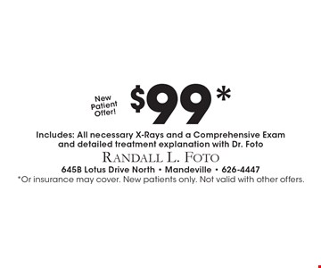 New Patient Offer! $99* Includes: All necessary X-Rays and a Comprehensive Exam and detailed treatment explanation with Dr. Foto. *Or insurance may cover. New patients only. Not valid with other offers.