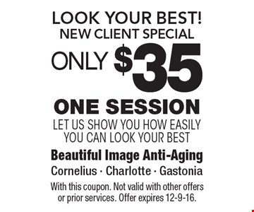 Look Your Best! New Client Special. ONLY $35 One Session. Let us show you how easily you can look your best. With this coupon. Not valid with other offers or prior services. Offer expires 12-9-16.