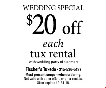 Wedding Special $20 off each tux rental with wedding party of 4 or more. Must present coupon when ordering. Not valid with other offers or prior rentals. Offer expires 12-31-16.