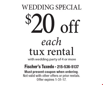 Wedding Special.l $20 off each tux rental with wedding party of 4 or more. Must present coupon when ordering. Not valid with other offers or prior rentals. Offer expires 1-31-17.