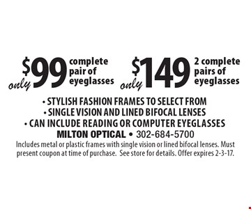 Only $149 for 2 complete pairs of eyeglasses OR only $99 for 1 complete pair of eyeglasses. Stylish Fashion Frames to Select From, Single Vision and Lined Bifocal Lenses, Can Include Reading or Computer Eyeglasses. Includes metal or plastic frames with single vision or lined bifocal lenses. Must present coupon at time of purchase. See store for details. Offer expires 2-3-17.