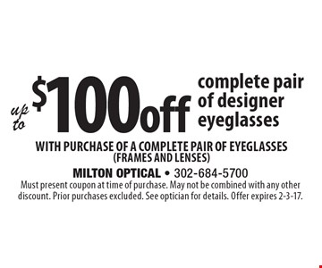 Up to $100 off complete pair of designer eyeglasses with purchase of a complete pair of eyeglasses (frames and lenses). Must present coupon at time of purchase. May not be combined with any other discount. Prior purchases excluded. See optician for details. Offer expires 2-3-17.