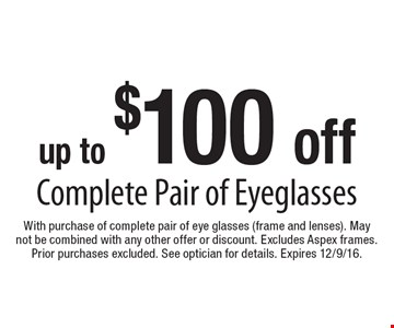 Up to $100 off Complete Pair of Eyeglasses. With purchase of complete pair of eye glasses (frame and lenses). May not be combined with any other offer or discount. Excludes Aspex frames. Prior purchases excluded. See optician for details. Expires 12/9/16.