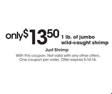 Only $13.50 1 lb. of jumbo wild-caught shrimp. With this coupon. Not valid with any other offers. One coupon per order. Offer expires 5-14-16.