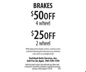 BRAKES $25 off 2 wheel brakes OR $50 off 4 wheel brakes. With replacement of pads or shoes, resurface rotors or drums & bearing pack when necessary with new seals, most cars and light trucks. Valid only with coupon. Not valid with any other offer or discount. Cannot be combined or applied to previous services. Offer expires 11/4/16.