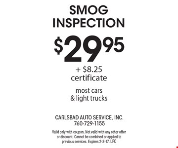 $29.95 Smog Inspection + $8.25 certificate most cars & light trucks. Valid only with coupon. Not valid with any other offer or discount. Cannot be combined or applied to previous services. Expires 2-3-17. LFC