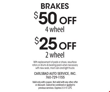 $25 Off brakes 2 wheel OR $50 Offbrakes 4 wheel. With replacement of pads or shoes, resurface rotors or drums & bearing pack when necessary with new seals, most cars and light trucks. Valid only with coupon. Not valid with any other offer or discount. Cannot be combined or applied to previous services. Expires 2-3-17. LFC