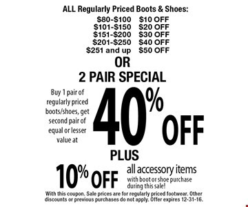 ALL Regularly Priced Boots & Shoes: up to $50 off OR 40% off 2 pair special PLUS 10% off all accessory items with boot or shoe purchase during this saleWith this coupon. Sale prices are for regularly priced footwear. Other discounts or previous purchases do not apply. Offer expires 12-31-16.