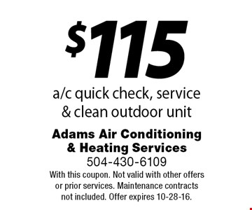 $115 a/c quick check, service & clean outdoor unit. With this coupon. Not valid with other offers or prior services. Maintenance contracts not included. Offer expires 10-28-16.