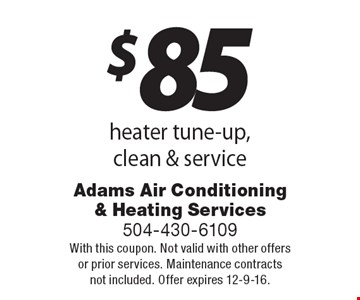 $85 heater tune-up, clean & service. With this coupon. Not valid with other offers or prior services. Maintenance contracts not included. Offer expires 12-9-16.